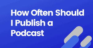 How often should I publish a podcast episode