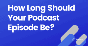 How long should your podcast episode be