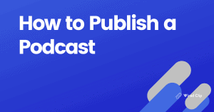 How to Publish a Podcast